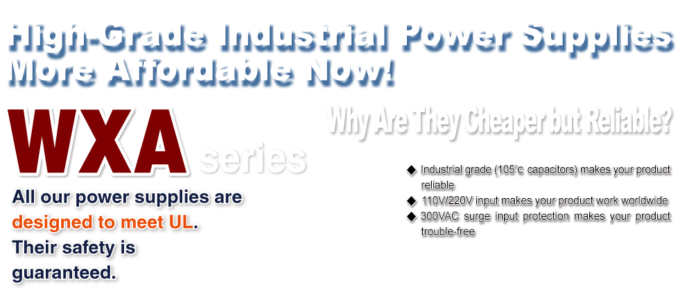 High-Grade Industrial Power Supplies More Affordable Now! 品无故障 WXA series All our power supplies are designed to meet UL. Their safety is guaranteed.Why Are They Cheaper but Reliable? ◆ Industrial grade (105C capacitors) makes your product reliable◆ 110V/220V input makes your product work worldwide ◆ 300VAC surge input protection makes your product trouble-free
