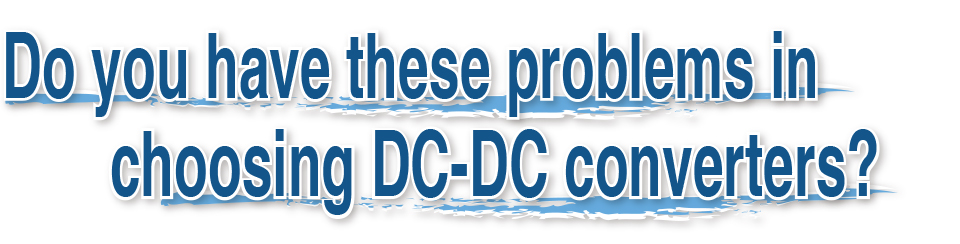 Do you have these problems in choosing DC-DC converters?
