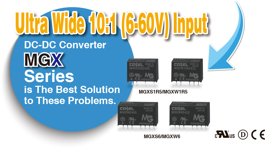 Ultra Wide 10:1 (6-60V) InputDC-DC Converter MGX Seriesis The Best Solution to These Problems.MGXS1R5/MGXW1R5MGXS6/MGXW6