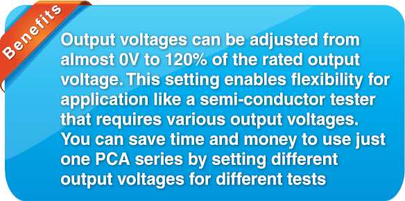 benefit Output voltages can be adjust from almost 0V to rated output voltage. This setting enables flexibility for application like semi-conductor tester that requires various output voltages. You can save time and money to use just one PCA series by setting different output voltages for different tests