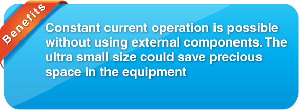 benefit Constant current operation is possible without using external components. Thanks to the ultra small size that could save precious space in the equipment