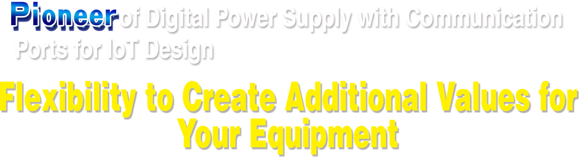 Pioneer of digital power supply with communication ports for IoT design Flexibility to create addtional value for your equipment